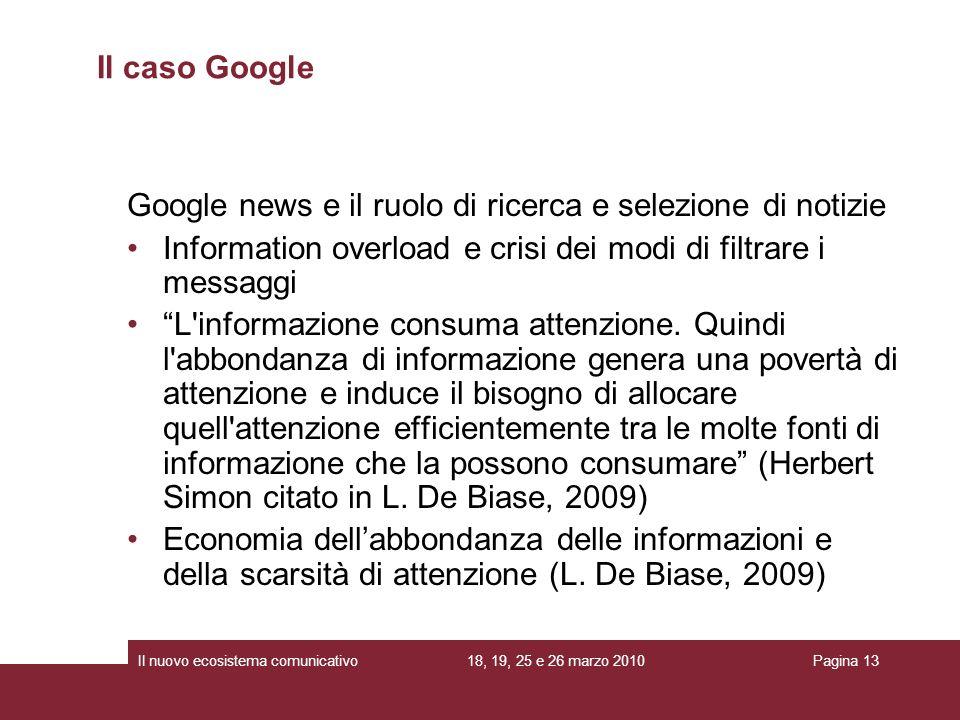 18, 19, 25 e 26 marzo 2010Il nuovo ecosistema comunicativoPagina 13 Google news e il ruolo di ricerca e selezione di notizie Information overload e crisi dei modi di filtrare i messaggi L informazione consuma attenzione.