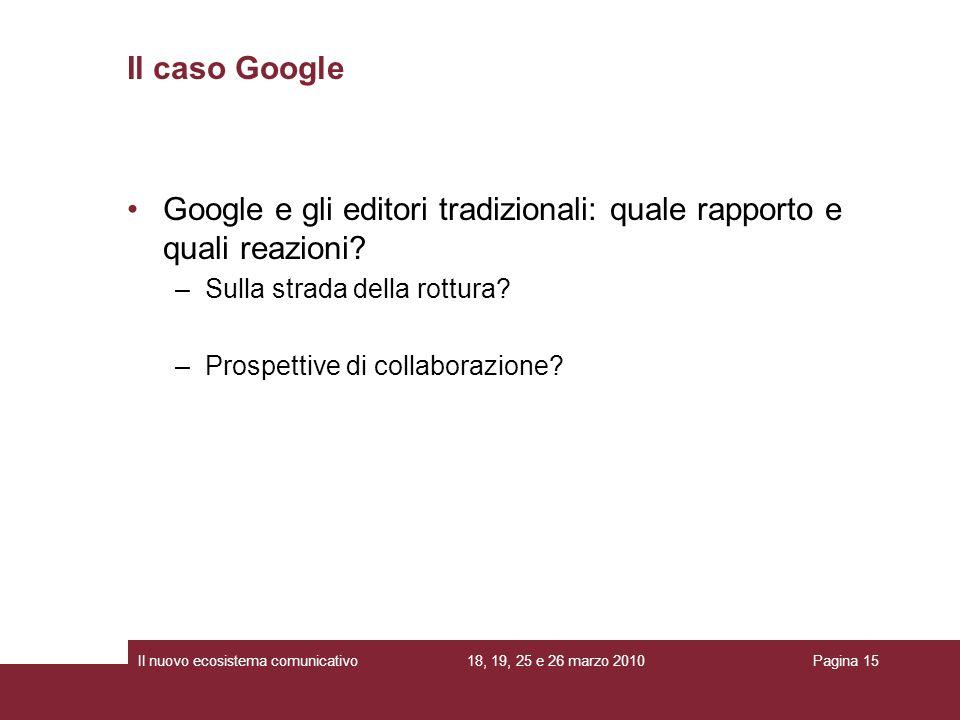 18, 19, 25 e 26 marzo 2010Il nuovo ecosistema comunicativoPagina 15 Google e gli editori tradizionali: quale rapporto e quali reazioni.
