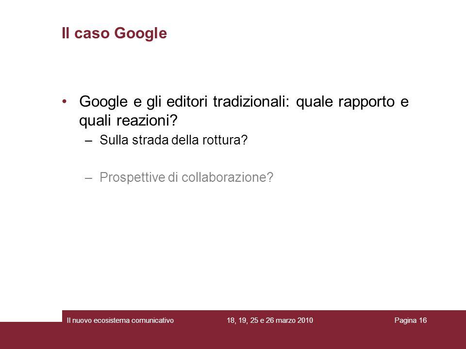 18, 19, 25 e 26 marzo 2010Il nuovo ecosistema comunicativoPagina 16 Google e gli editori tradizionali: quale rapporto e quali reazioni? –Sulla strada