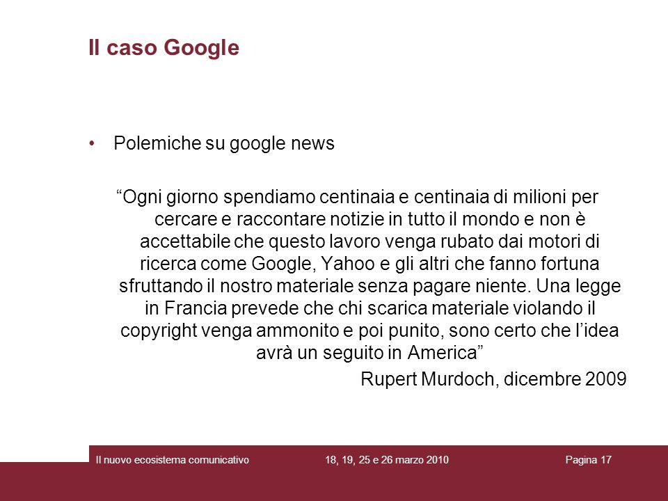 18, 19, 25 e 26 marzo 2010Il nuovo ecosistema comunicativoPagina 17 Polemiche su google news Ogni giorno spendiamo centinaia e centinaia di milioni pe