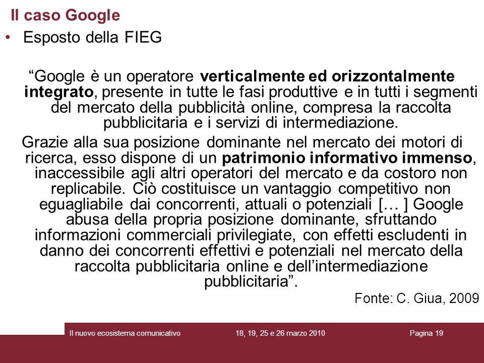 18, 19, 25 e 26 marzo 2010Il nuovo ecosistema comunicativoPagina 19 Esposto della FIEG Google è un operatore verticalmente ed orizzontalmente integrato, presente in tutte le fasi produttive e in tutti i segmenti del mercato della pubblicità online, compresa la raccolta pubblicitaria e i servizi di intermediazione.