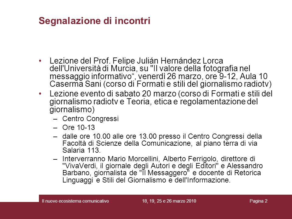 18, 19, 25 e 26 marzo 2010Il nuovo ecosistema comunicativoPagina 2 Segnalazione di incontri Lezione del Prof. Felipe Julián Hernández Lorca dell'Unive