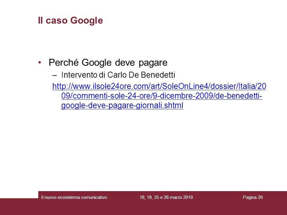 18, 19, 25 e 26 marzo 2010Il nuovo ecosistema comunicativoPagina 20 Il caso Google Perché Google deve pagare –Intervento di Carlo De Benedetti http://www.ilsole24ore.com/art/SoleOnLine4/dossier/Italia/20 09/commenti-sole-24-ore/9-dicembre-2009/de-benedetti- google-deve-pagare-giornali.shtml