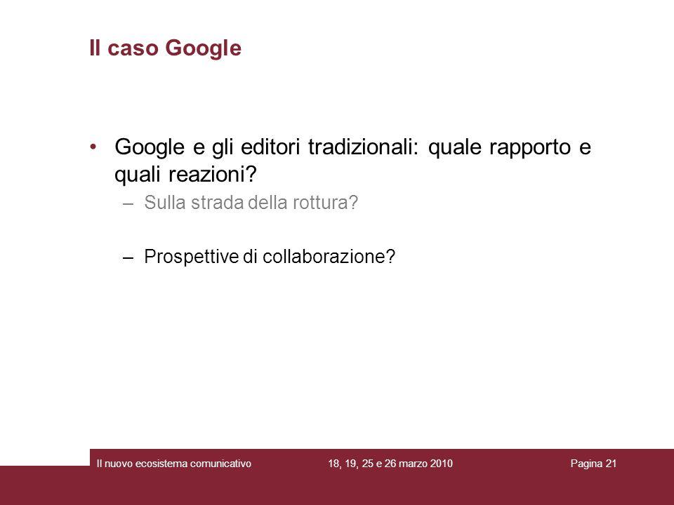 18, 19, 25 e 26 marzo 2010Il nuovo ecosistema comunicativoPagina 21 Google e gli editori tradizionali: quale rapporto e quali reazioni.