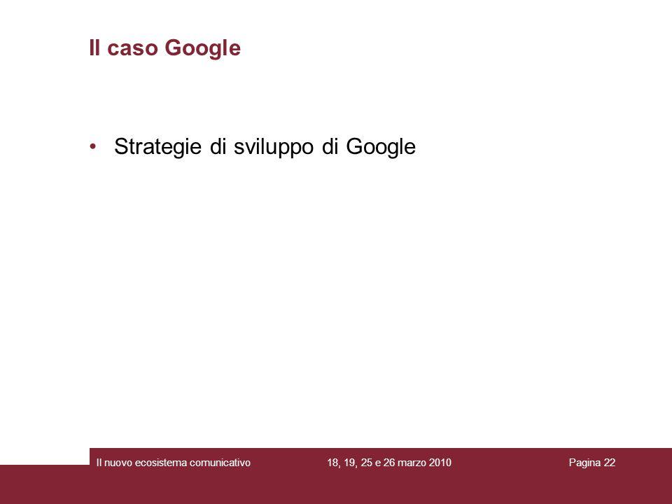 18, 19, 25 e 26 marzo 2010Il nuovo ecosistema comunicativoPagina 22 Strategie di sviluppo di Google Il caso Google