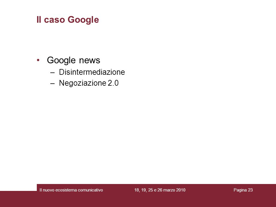 18, 19, 25 e 26 marzo 2010Il nuovo ecosistema comunicativoPagina 23 Google news –Disintermediazione –Negoziazione 2.0 Il caso Google
