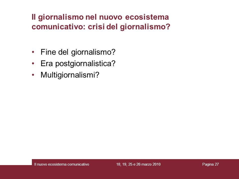 18, 19, 25 e 26 marzo 2010Il nuovo ecosistema comunicativoPagina 27 Il giornalismo nel nuovo ecosistema comunicativo: crisi del giornalismo.