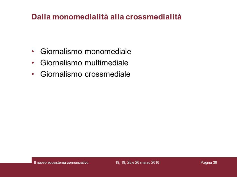 18, 19, 25 e 26 marzo 2010Il nuovo ecosistema comunicativoPagina 30 Giornalismo monomediale Giornalismo multimediale Giornalismo crossmediale Dalla monomedialità alla crossmedialità