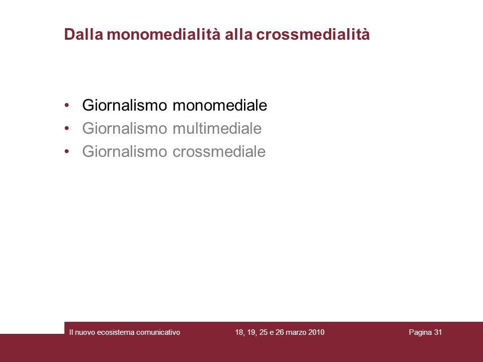 18, 19, 25 e 26 marzo 2010Il nuovo ecosistema comunicativoPagina 31 Giornalismo monomediale Giornalismo multimediale Giornalismo crossmediale Dalla monomedialità alla crossmedialità