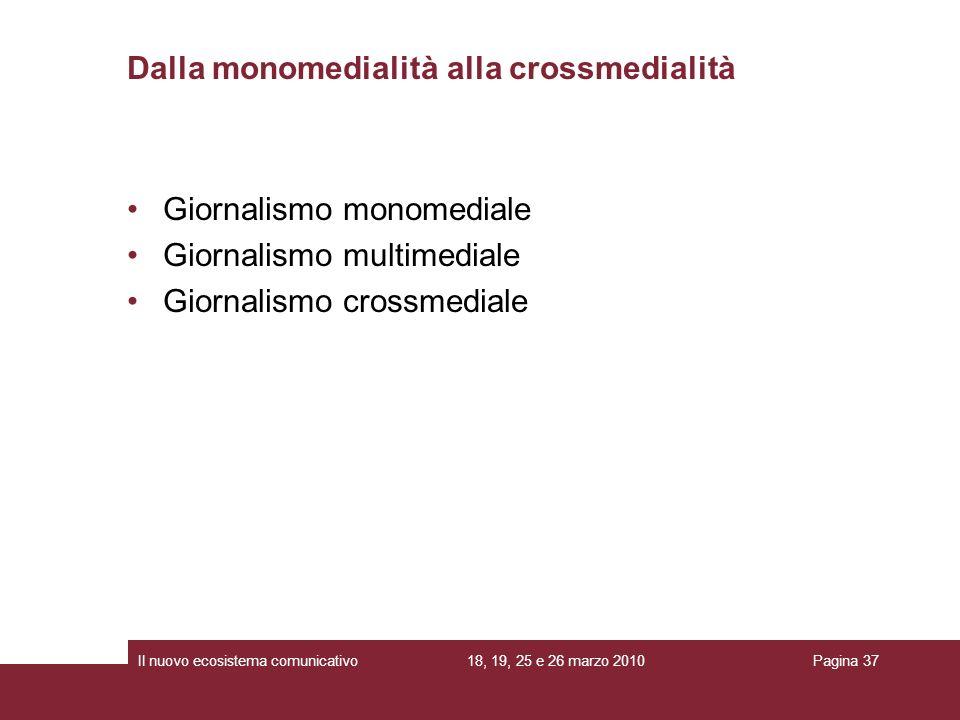 18, 19, 25 e 26 marzo 2010Il nuovo ecosistema comunicativoPagina 37 Giornalismo monomediale Giornalismo multimediale Giornalismo crossmediale Dalla monomedialità alla crossmedialità