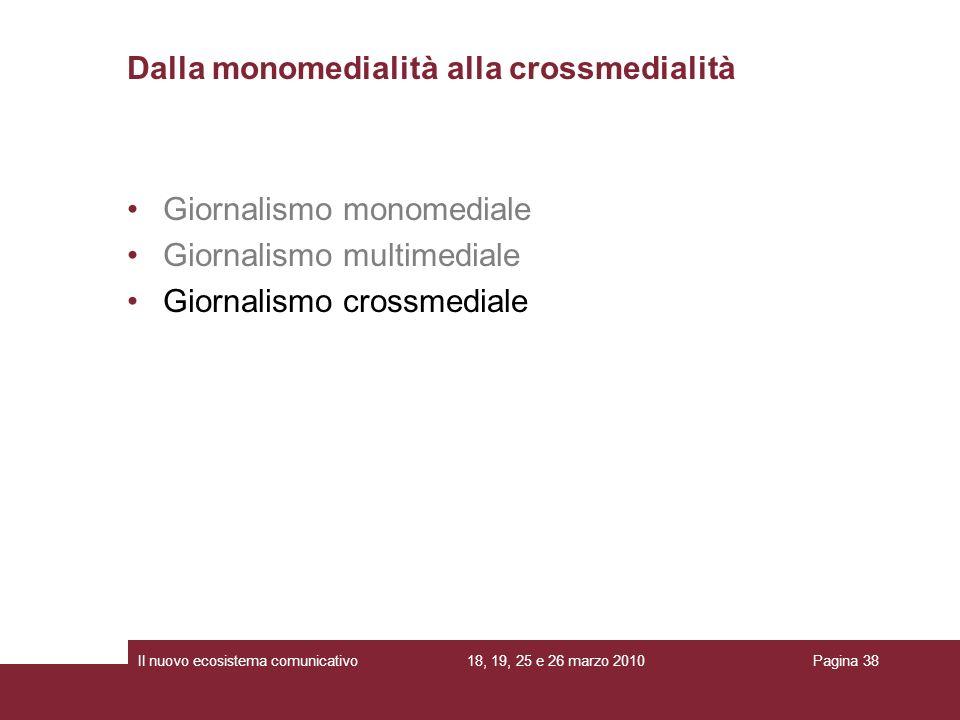 18, 19, 25 e 26 marzo 2010Il nuovo ecosistema comunicativoPagina 38 Giornalismo monomediale Giornalismo multimediale Giornalismo crossmediale Dalla monomedialità alla crossmedialità