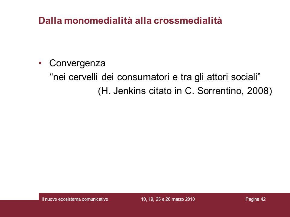 18, 19, 25 e 26 marzo 2010Il nuovo ecosistema comunicativoPagina 42 Convergenza nei cervelli dei consumatori e tra gli attori sociali (H. Jenkins cita