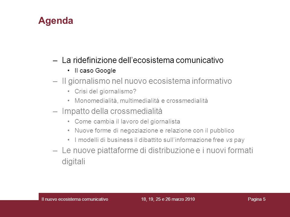 18, 19, 25 e 26 marzo 2010Il nuovo ecosistema comunicativoPagina 5 –La ridefinizione dellecosistema comunicativo Il caso Google –Il giornalismo nel nuovo ecosistema informativo Crisi del giornalismo.