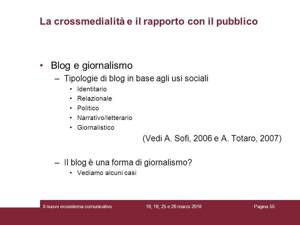 18, 19, 25 e 26 marzo 2010Il nuovo ecosistema comunicativoPagina 55 Blog e giornalismo –Tipologie di blog in base agli usi sociali Identitario Relazionale Politico Narrativo/letterario Giornalistico (Vedi A.
