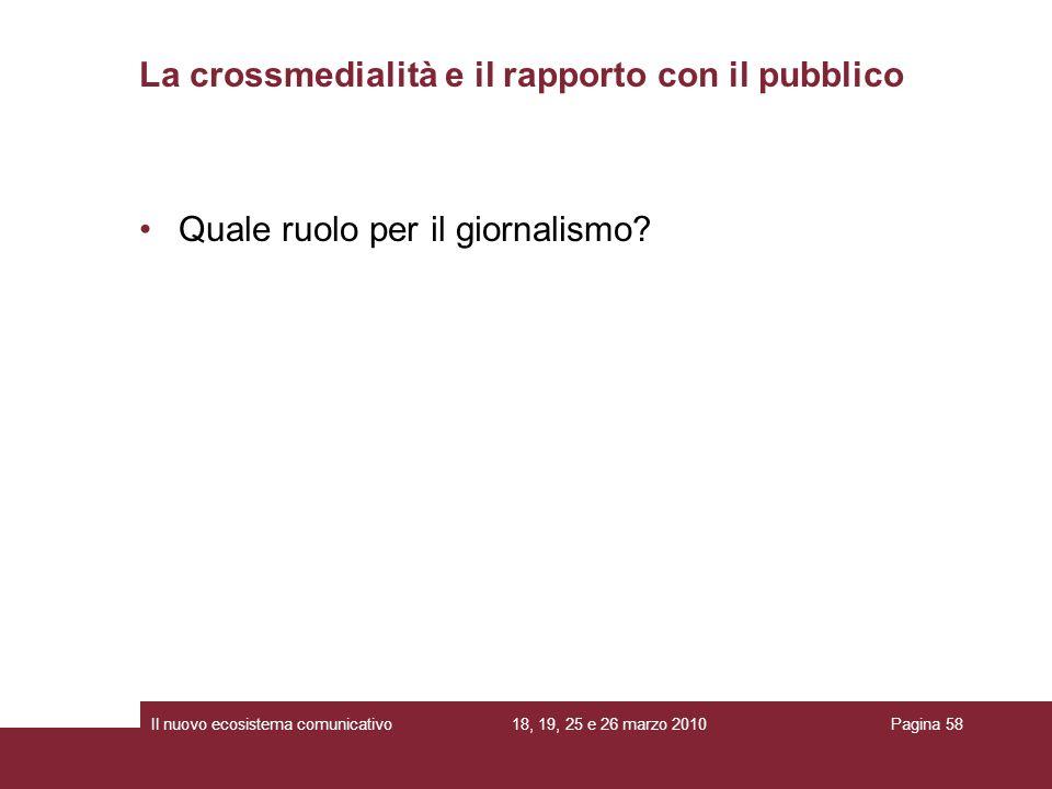 18, 19, 25 e 26 marzo 2010Il nuovo ecosistema comunicativoPagina 58 Quale ruolo per il giornalismo? La crossmedialità e il rapporto con il pubblico