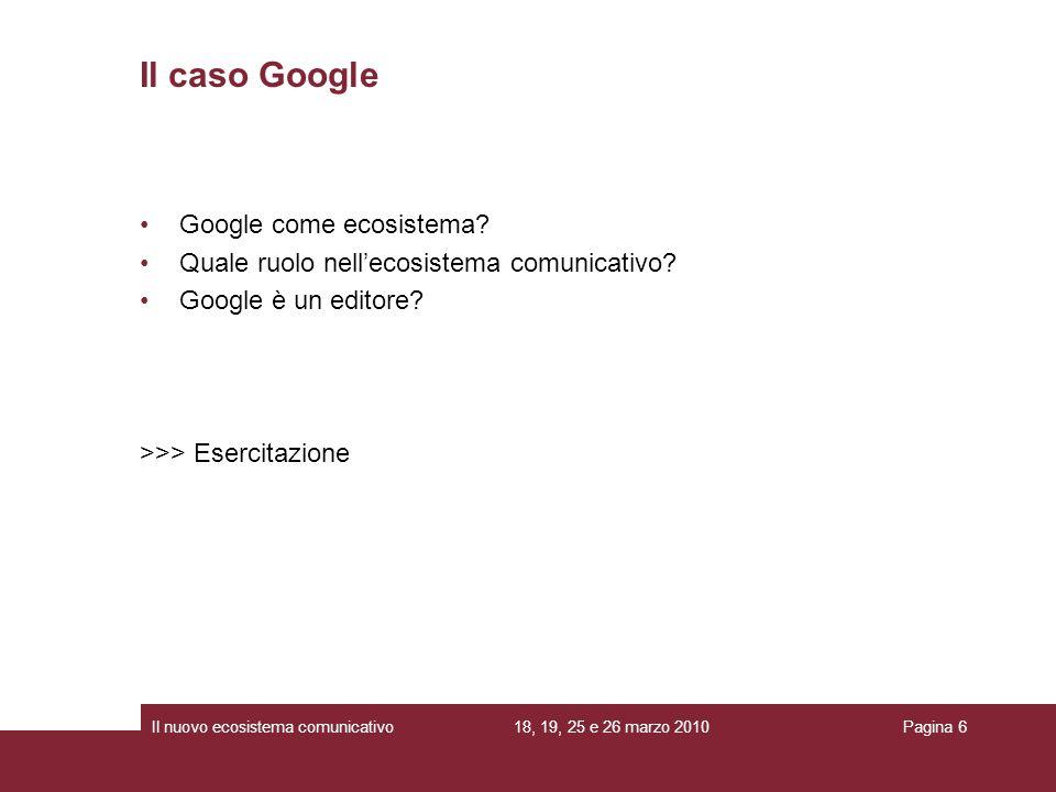 18, 19, 25 e 26 marzo 2010Il nuovo ecosistema comunicativoPagina 6 Il caso Google Google come ecosistema? Quale ruolo nellecosistema comunicativo? Goo