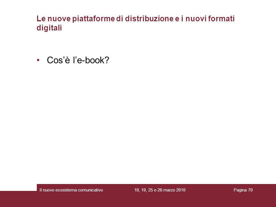 18, 19, 25 e 26 marzo 2010Il nuovo ecosistema comunicativoPagina 70 Cosè le-book? Le nuove piattaforme di distribuzione e i nuovi formati digitali