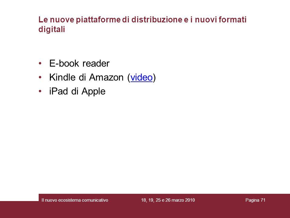18, 19, 25 e 26 marzo 2010Il nuovo ecosistema comunicativoPagina 71 E-book reader Kindle di Amazon (video)video iPad di Apple Le nuove piattaforme di distribuzione e i nuovi formati digitali