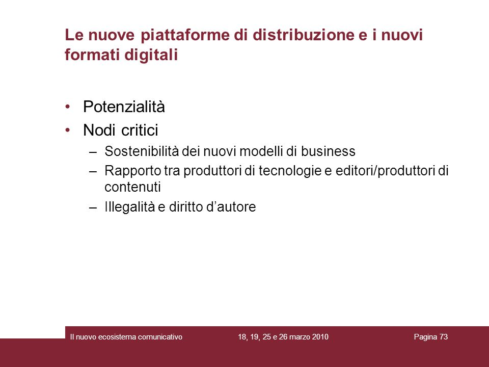 18, 19, 25 e 26 marzo 2010Il nuovo ecosistema comunicativoPagina 73 Potenzialità Nodi critici –Sostenibilità dei nuovi modelli di business –Rapporto t
