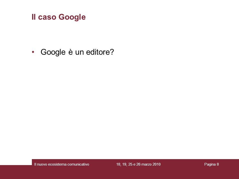 18, 19, 25 e 26 marzo 2010Il nuovo ecosistema comunicativoPagina 8 Il caso Google Google è un editore?