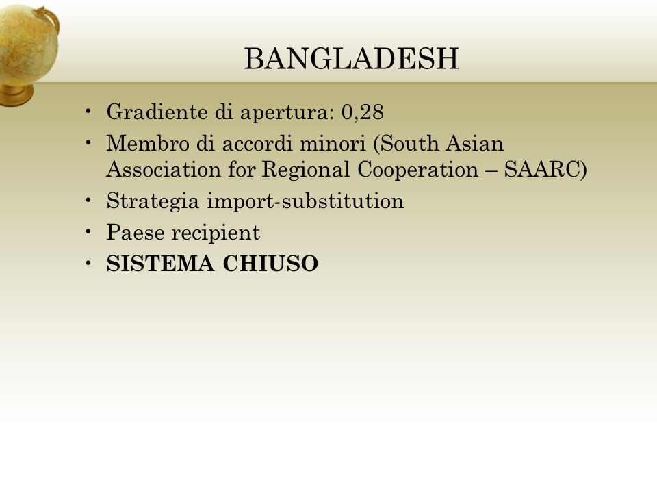BANGLADESH Gradiente di apertura: 0,28 Membro di accordi minori (South Asian Association for Regional Cooperation – SAARC) Strategia import-substituti