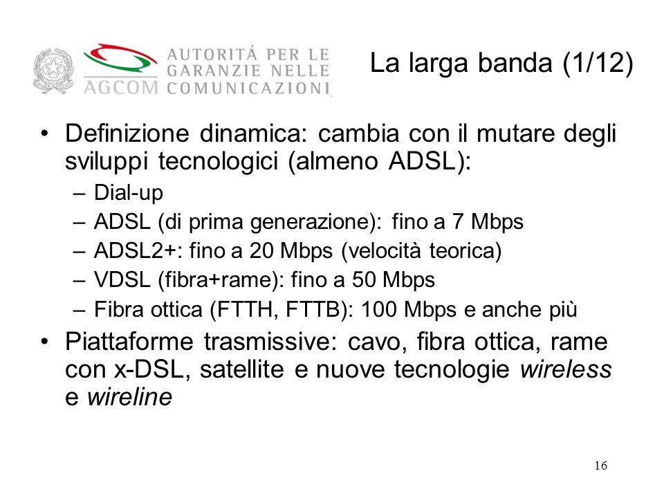 16 Definizione dinamica: cambia con il mutare degli sviluppi tecnologici (almeno ADSL): –Dial-up –ADSL (di prima generazione): fino a 7 Mbps –ADSL2+: fino a 20 Mbps (velocità teorica) –VDSL (fibra+rame): fino a 50 Mbps –Fibra ottica (FTTH, FTTB): 100 Mbps e anche più Piattaforme trasmissive: cavo, fibra ottica, rame con x-DSL, satellite e nuove tecnologie wireless e wireline La larga banda (1/12)