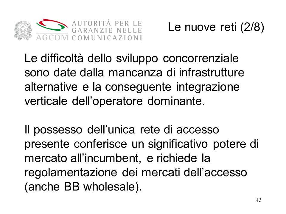 43 Le nuove reti (2/8) Le difficoltà dello sviluppo concorrenziale sono date dalla mancanza di infrastrutture alternative e la conseguente integrazione verticale delloperatore dominante.