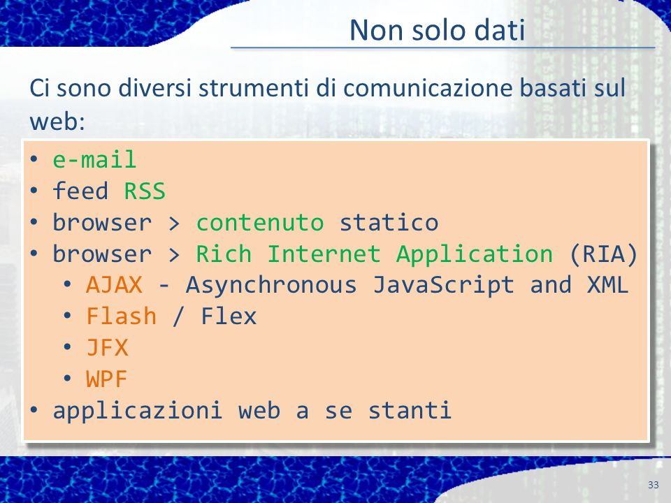 Non solo dati 33 e-mail feed RSS browser > contenuto statico browser > Rich Internet Application (RIA) AJAX - Asynchronous JavaScript and XML Flash / Flex JFX WPF applicazioni web a se stanti e-mail feed RSS browser > contenuto statico browser > Rich Internet Application (RIA) AJAX - Asynchronous JavaScript and XML Flash / Flex JFX WPF applicazioni web a se stanti Ci sono diversi strumenti di comunicazione basati sul web: