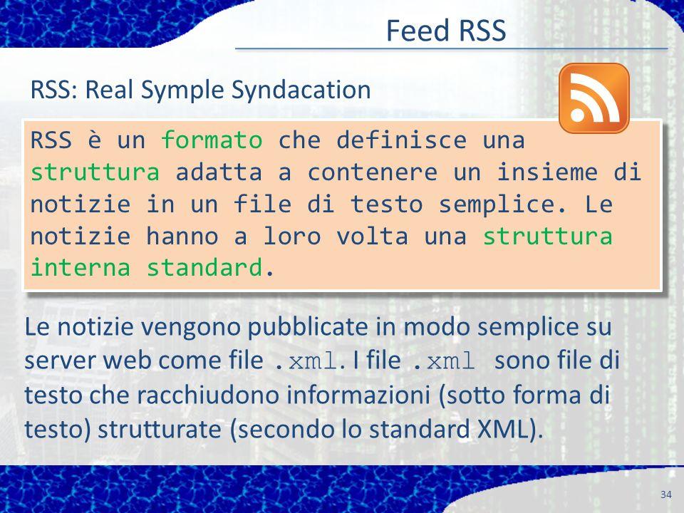 Feed RSS 34 RSS è un formato che definisce una struttura adatta a contenere un insieme di notizie in un file di testo semplice.