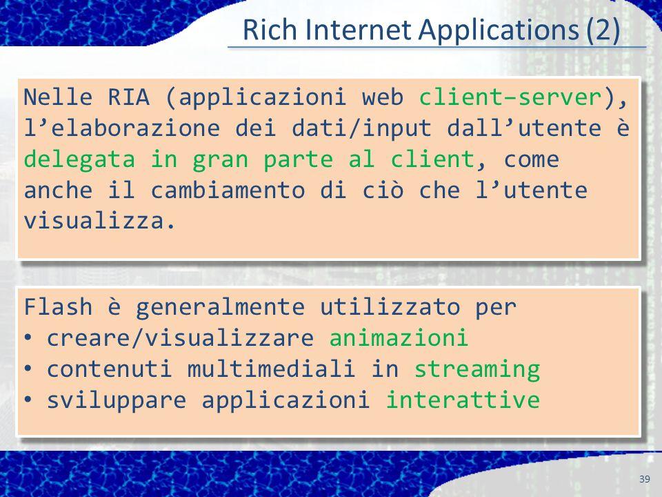 Rich Internet Applications (2) 39 Nelle RIA (applicazioni web client–server), lelaborazione dei dati/input dallutente è delegata in gran parte al client, come anche il cambiamento di ciò che lutente visualizza.