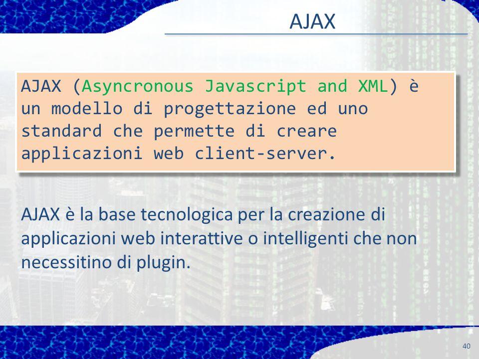 AJAX 40 AJAX (Asyncronous Javascript and XML) è un modello di progettazione ed uno standard che permette di creare applicazioni web client-server.