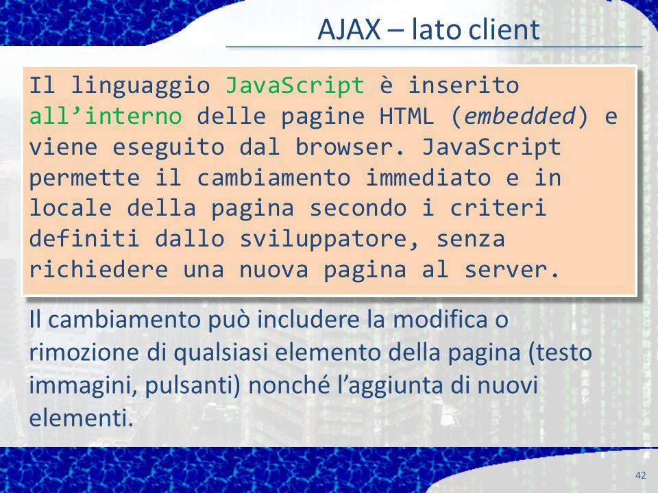 AJAX – lato client 42 Il cambiamento può includere la modifica o rimozione di qualsiasi elemento della pagina (testo immagini, pulsanti) nonché laggiunta di nuovi elementi.