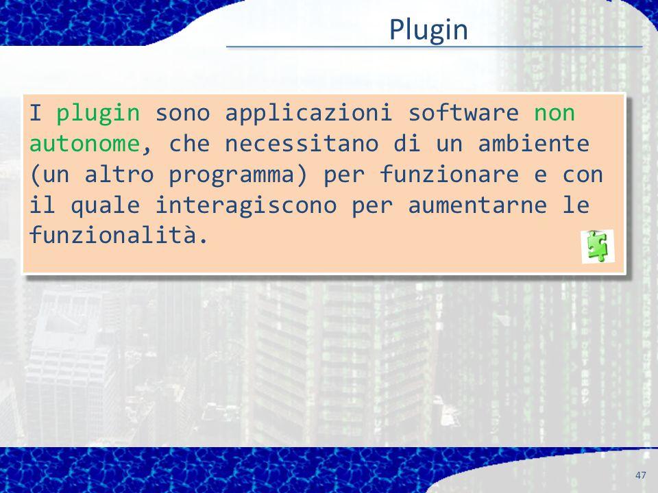 Plugin 47 I plugin sono applicazioni software non autonome, che necessitano di un ambiente (un altro programma) per funzionare e con il quale interagiscono per aumentarne le funzionalità.