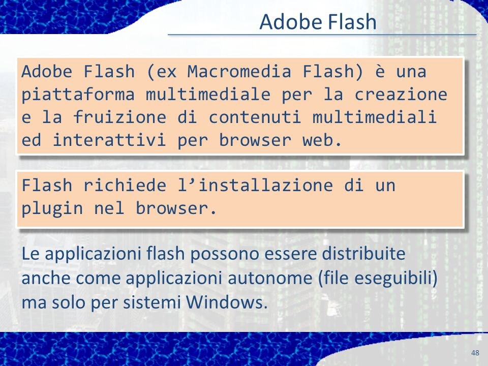 Adobe Flash 48 Adobe Flash (ex Macromedia Flash) è una piattaforma multimediale per la creazione e la fruizione di contenuti multimediali ed interattivi per browser web.