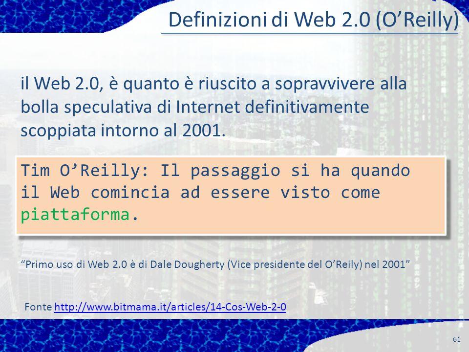 61 Definizioni di Web 2.0 (OReilly) Fonte http://www.bitmama.it/articles/14-Cos-Web-2-0http://www.bitmama.it/articles/14-Cos-Web-2-0 il Web 2.0, è quanto è riuscito a sopravvivere alla bolla speculativa di Internet definitivamente scoppiata intorno al 2001.