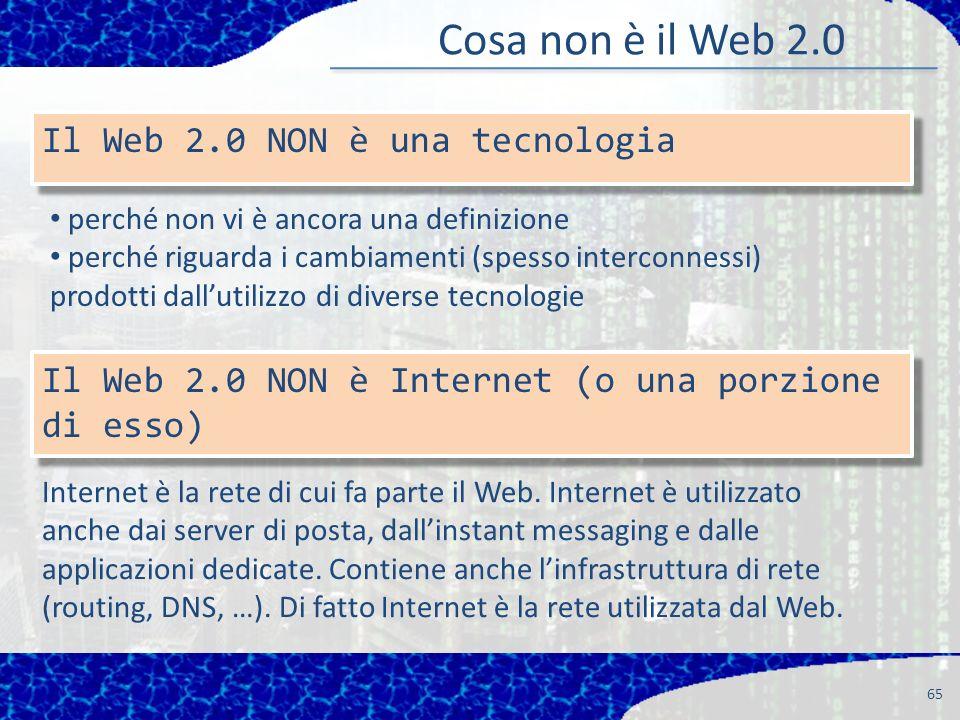 65 Il Web 2.0 NON è una tecnologia Cosa non è il Web 2.0 perché non vi è ancora una definizione perché riguarda i cambiamenti (spesso interconnessi) prodotti dallutilizzo di diverse tecnologie Il Web 2.0 NON è Internet (o una porzione di esso) Internet è la rete di cui fa parte il Web.
