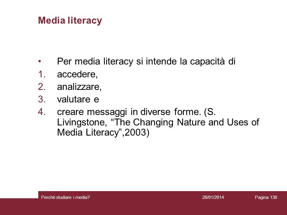 26/01/2014 Perchè studiare i media? Pagina 130 Media literacy Per media literacy si intende la capacità di 1.accedere, 2.analizzare, 3.valutare e 4.cr
