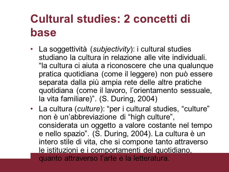Cultural studies: 2 concetti di base La soggettività (subjectivity): i cultural studies studiano la cultura in relazione alle vite individuali. la cul