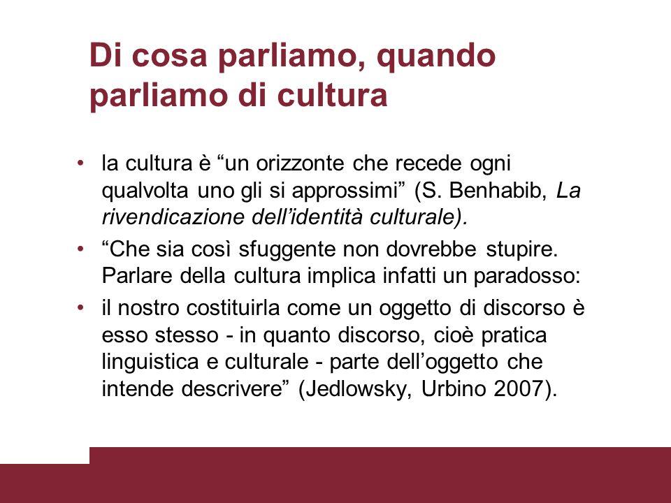 Di cosa parliamo, quando parliamo di cultura la cultura è un orizzonte che recede ogni qualvolta uno gli si approssimi (S. Benhabib, La rivendicazione