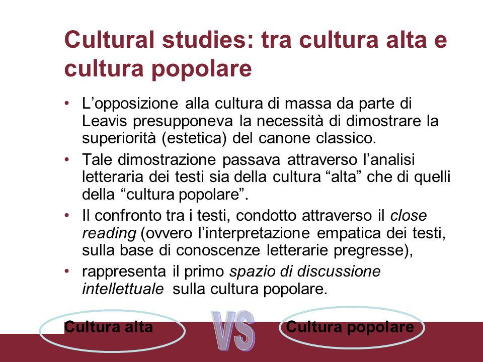 Cultural studies: tra cultura alta e cultura popolare Lopposizione alla cultura di massa da parte di Leavis presupponeva la necessità di dimostrare la