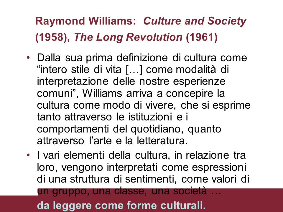 Raymond Williams: Culture and Society (1958), The Long Revolution (1961) Dalla sua prima definizione di cultura come intero stile di vita […] come mod