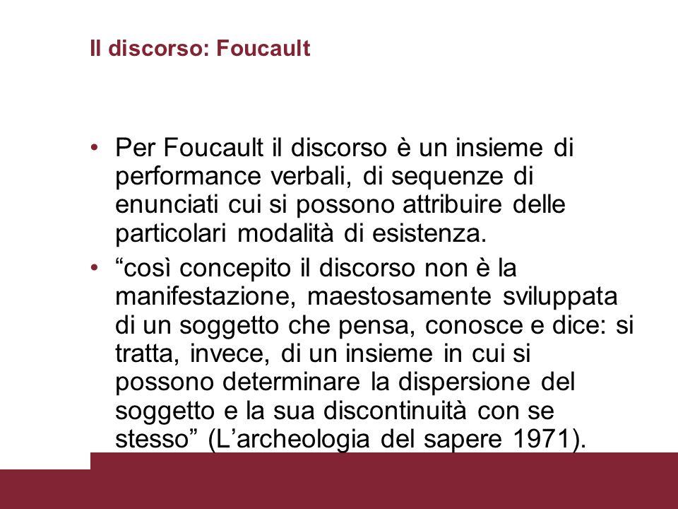 Il discorso: Foucault Per Foucault il discorso è un insieme di performance verbali, di sequenze di enunciati cui si possono attribuire delle particola