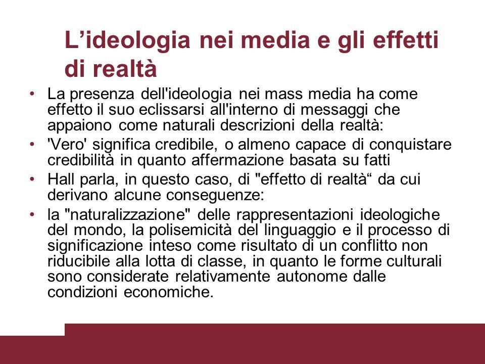 Lideologia nei media e gli effetti di realtà La presenza dell'ideologia nei mass media ha come effetto il suo eclissarsi all'interno di messaggi che a