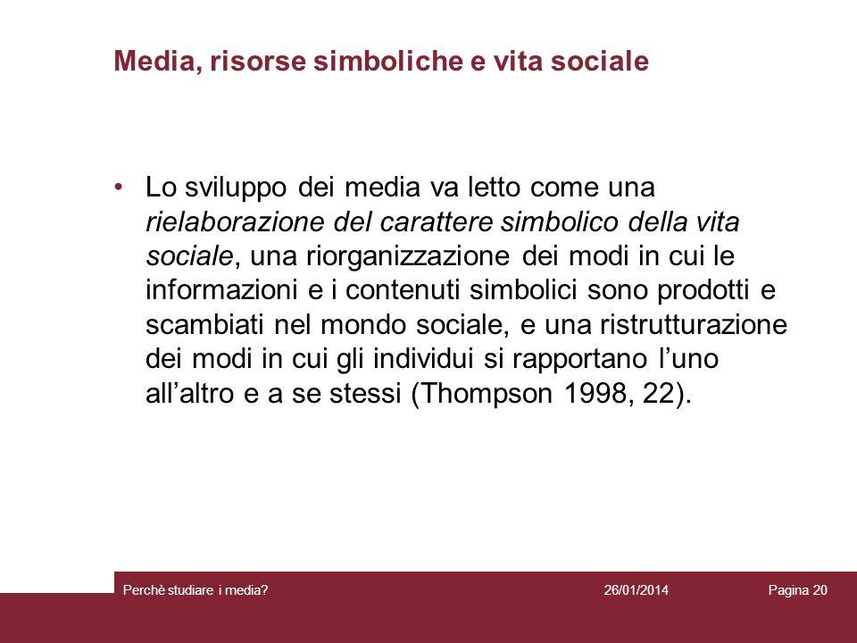 26/01/2014 Perchè studiare i media? Pagina 20 Media, risorse simboliche e vita sociale Lo sviluppo dei media va letto come una rielaborazione del cara
