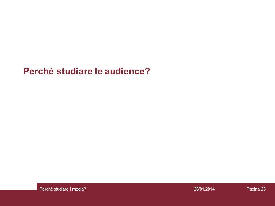 26/01/2014 Perchè studiare i media? Pagina 25 Perché studiare le audience?