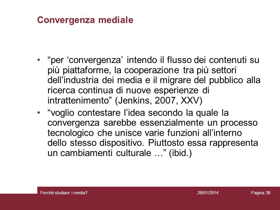 26/01/2014 Perchè studiare i media? Pagina 38 Convergenza mediale per convergenza intendo il flusso dei contenuti su più piattaforme, la cooperazione
