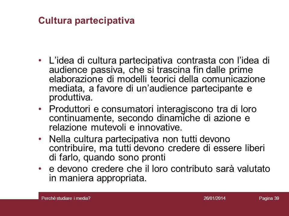 26/01/2014 Perchè studiare i media? Pagina 39 Cultura partecipativa Lidea di cultura partecipativa contrasta con lidea di audience passiva, che si tra