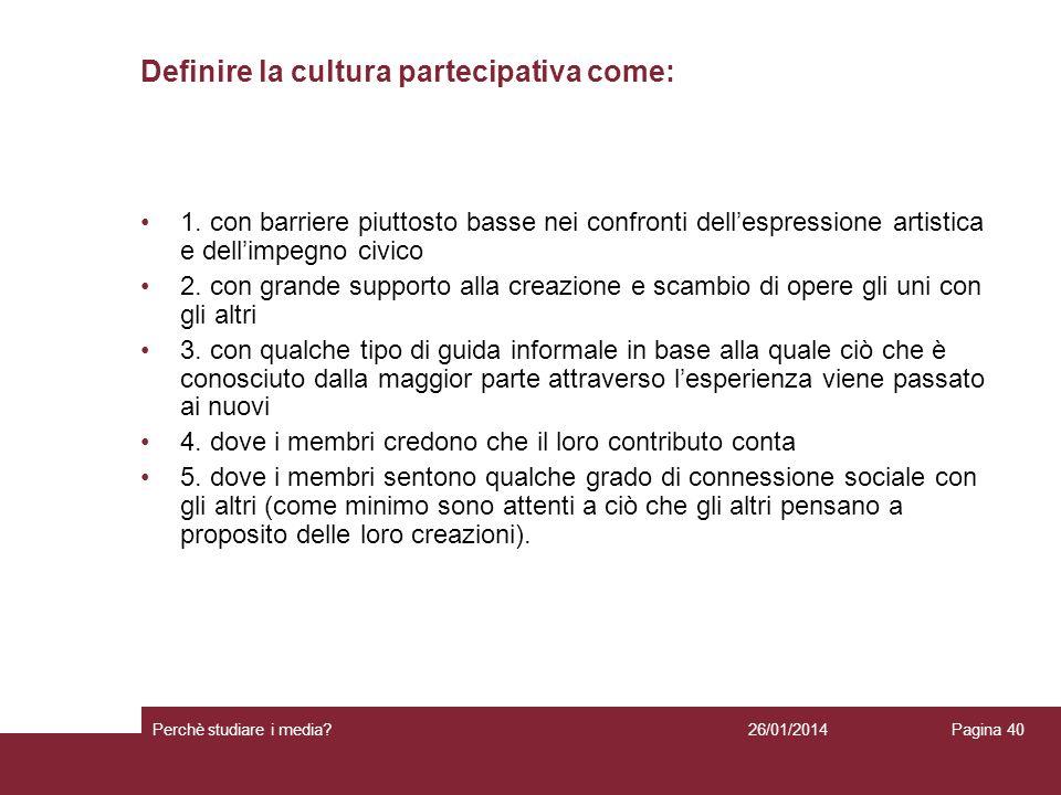 26/01/2014 Perchè studiare i media? Pagina 40 Definire la cultura partecipativa come: 1. con barriere piuttosto basse nei confronti dellespressione ar