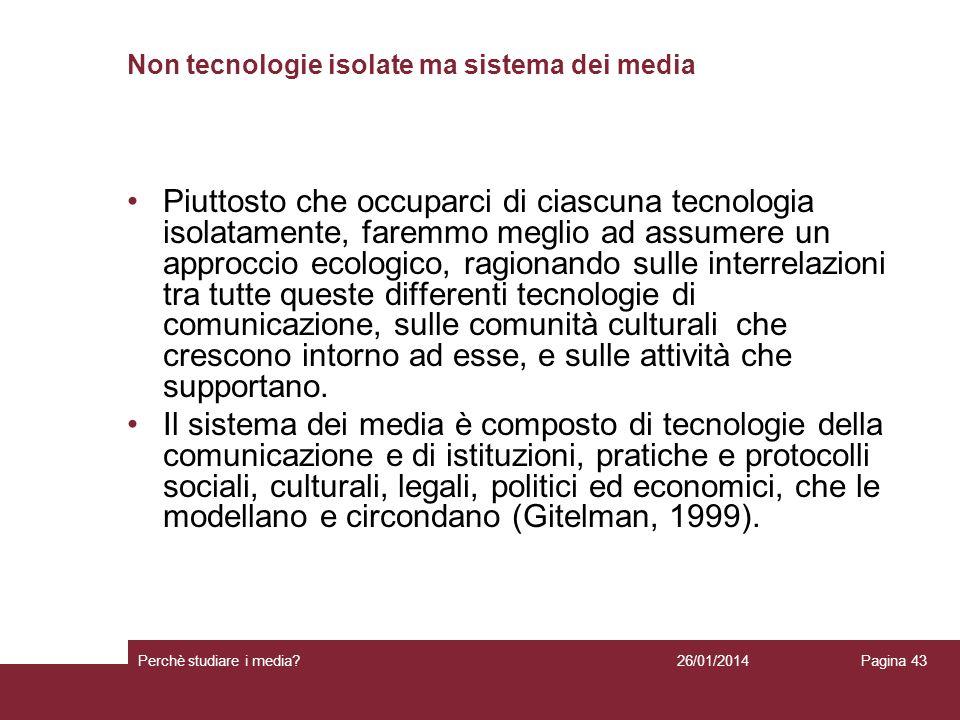 26/01/2014 Perchè studiare i media? Pagina 43 Non tecnologie isolate ma sistema dei media Piuttosto che occuparci di ciascuna tecnologia isolatamente,