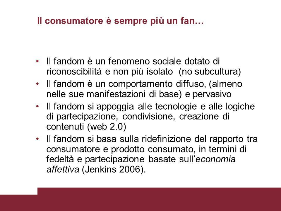 Il consumatore è sempre più un fan… Il fandom è un fenomeno sociale dotato di riconoscibilità e non più isolato (no subcultura) Il fandom è un comport